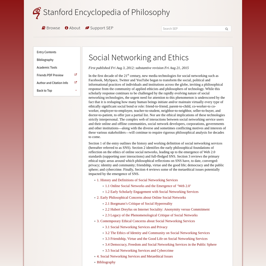 Section 1 of the entry outlines the history and working definition of social networking services (hereafter referred to as SNS). Section 2 identifies the early philosophical foundations of reflection on the ethics of online social networks, leading up to the emergence of Web 2.0 standards (supporting user interactions) and full-fledged SNS.