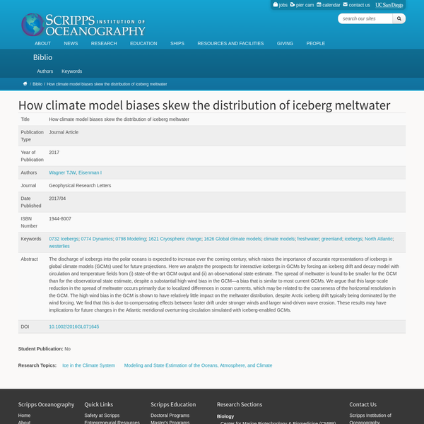 Title How climate model biases skew the distribution of iceberg meltwater Publication Type Journal Article Year of Publication 2017 Journal Geophysical Research Letters Keywords 0732 Icebergs; 0774 Dynamics; 0798 Modeling; 1621 Cryospheric change; 1626 Global climate models; climate models; freshwater; greenland; icebergs; North Atlantic; westerlies Abstract The discharge of icebergs into the polar oceans is expected to increase over the coming century, which raises the importance of accurate representations of icebergs in global climate models (GCMs) used for future projections.