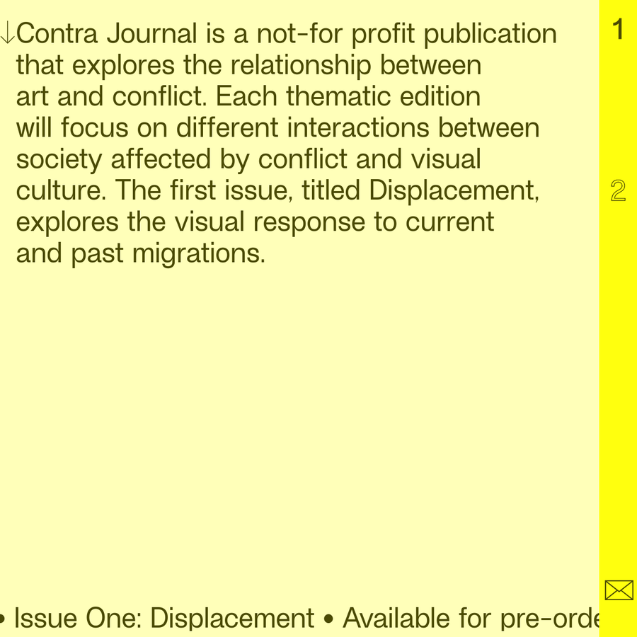 Contra Journal is a not-for profit publication that explores the relationship between art and conflict. Each thematic edition will focus on different interactions between society affected by conflict and visual culture. The first issue, titled Displacement, explores the visual response to current and past migrations.