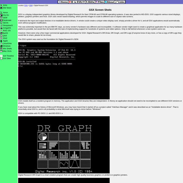 GSX is a display independent graphics library developed by Digital Research for their CP/M-80 and CP/M-86 operating systems. It was also ported to MS-DOS. GSX supports various sized displays, plotters, graphics printers and mice. GSX uses vector based drawing, which permits images to scale to different size or aspect ratio screens.