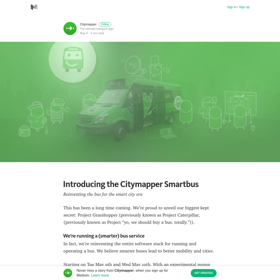 "This has been a long time coming. We're proud to unveil our biggest kept secret: Project Grasshopper (previously known as Project Caterpillar, (previously known as Project ""yo, we should buy a bus. totally."")). We're running a (smarter) bus service In fact, we're reinventing the entire software stack for running and operating a bus."