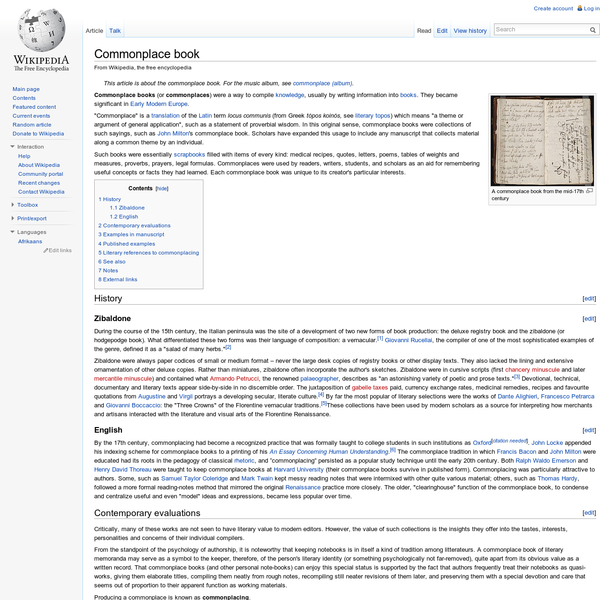 """Commonplace books (or commonplaces) were a way to compile knowledge, usually by writing information into books. They became significant in Early Modern Europe. """"Commonplace"""" is a translation of the Latin term locus communis (from Greek tópos koinós, see literary topos) which means """"a theme or argument of general application"""", such as a statement of proverbial wisdom."""