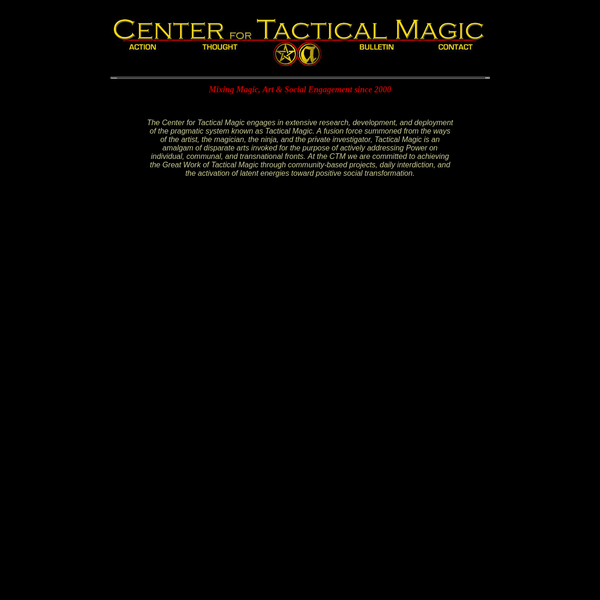 The Center for Tactical Magic engages in extensive research, development, and deployment of the pragmatic system known as Tactical Magic. A fusion force summoned from the ways of the artist, the magician, the ninja, and the private investigator, Tactical Magic is an amalgam of disparate arts invoked for the purpose of actively addressing Power on individual, communal, and transnational fronts.