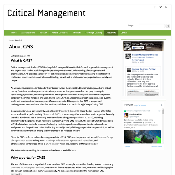 What is CMS? Critical Management Studies (CMS) is a largely left-wing and theoretically informed approach to management and organisation studies. It challenges the prevailing conventional understanding of management and organisations. CMS provides a platform for debating radical alternatives whilst interrogating the established relations of power, control, domination and ideology as well as the relations among organisations, society and people.