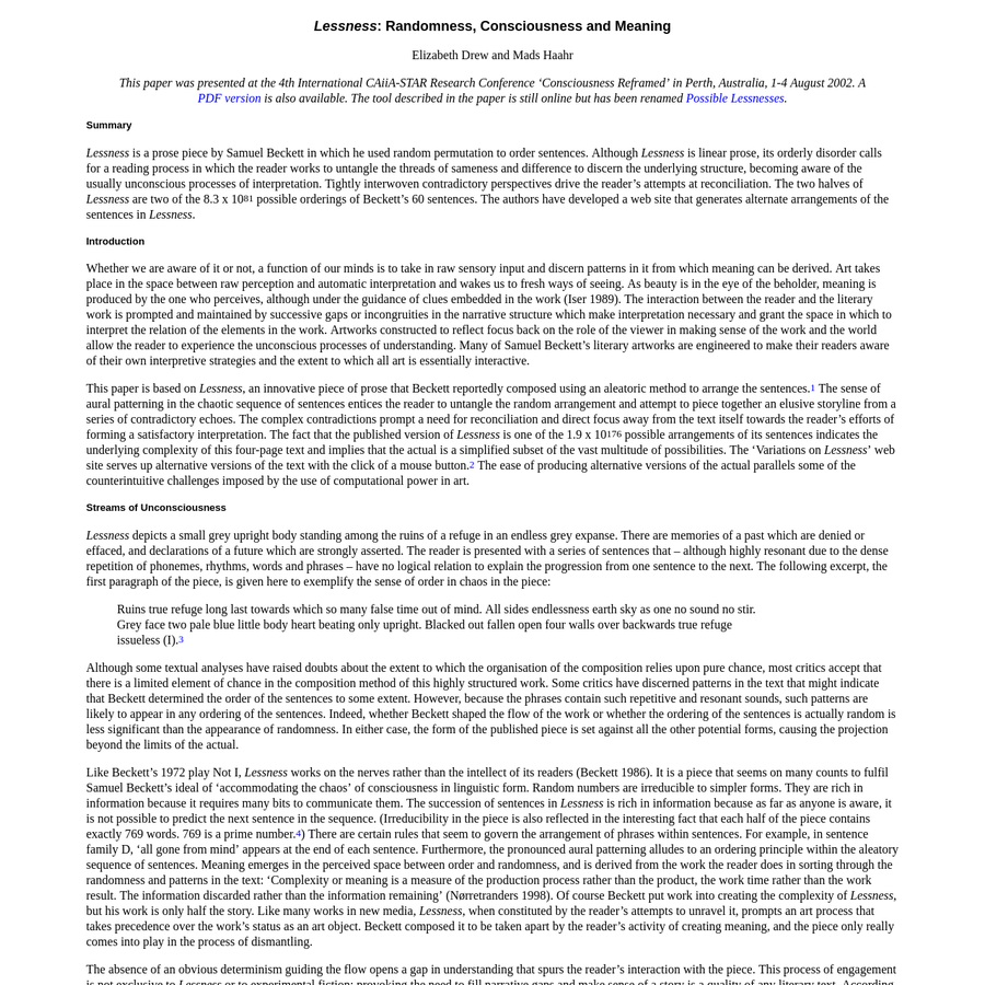 """Drew, Elizabeth and Haahr, Mads, """"Lessness: Randomness, Consciousness and Meaning,"""" 2002  This paper was presented at the 4th International CAiiA-STAR Research Conference """"Consciousness Reframed"""" in Perth, Australia, 1–4 August 2002. A PDF version is also available. The tool described in the paper is still online but has been renamed Possible Lessnesses."""