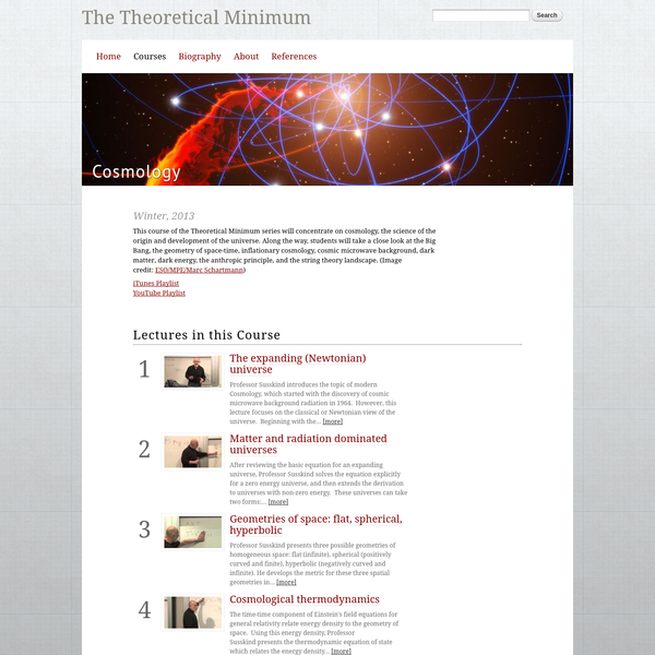 This course of the Theoretical Minimum series will concentrate on cosmology, the science of the origin and development of the universe. Along the way, students will take a close look at the Big Bang, the geometry of space-time, inflationary cosmology, cosmic microwave background, dark matter, dark energy, the anthropic principle, and the string theory landscape.