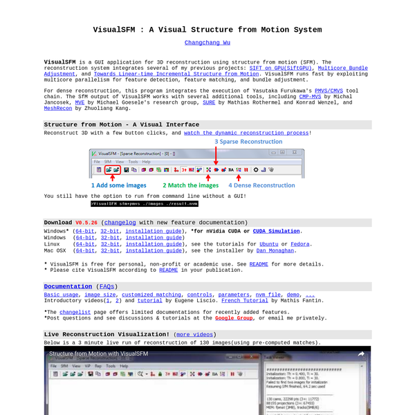 VisualSFM is a GUI application for 3D reconstruction using structure from motion (SFM). The reconstruction system integrates several of my previous projects: SIFT on GPU(SiftGPU), Multicore Bundle Adjustment, and Towards Linear-time Incremental Structure from Motion. VisualSFM runs fast by exploiting multicore parallelism for feature detection, feature matching, and bundle adjustment.