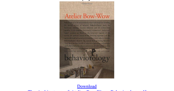 The Architectures of Atelier Bow-Wow: Behaviorology Download by Atelier Bow-Wow pdf Download The_Architectures_of_Atelier_Bow-Wow:_Behaviorology.pdf Atelier Bow-wow's approach to architecture is informed by this research and what they have termed 'micro public space', in which they attempt...