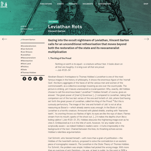 Gazing into the occult nightmare of Leviathan, Vincent Garton calls for an unconditional retheorisation that moves beyond both the restoration of the state and its neocameralist multiplication 1. The King of the Proud Nothing on earth is its equal-a creature without fear. It looks down on all that are haughty; it is king over all...