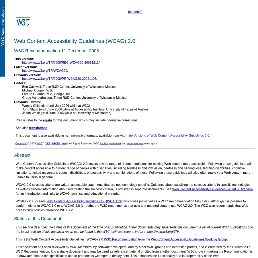 Web Content Accessibility Guidelines (WCAG) 2.0 covers a wide range of recommendations for making Web content more accessible. Following these guidelines will make content accessible to a wider range of people with disabilities, including blindness and low vision, deafness and hearing loss, learning disabilities, cognitive limitations, limited movement, speech disabilities, photosensitivity and combinations of these.