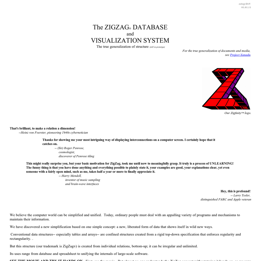 The ZIGZAG ® DATABASE andVISUALIZATION SYSTEMThe true generalization of structure (still in prototype) For the true generalization of documents and media, see Project Xanadu. Our Zigfinity™ logo. * That's brilliant, to make a relation a dimension! --Heinz von Foerster, pioneering 1940s cybernetician Thanks for showing me your most intriguing way of displaying interconnections on a computer screen.
