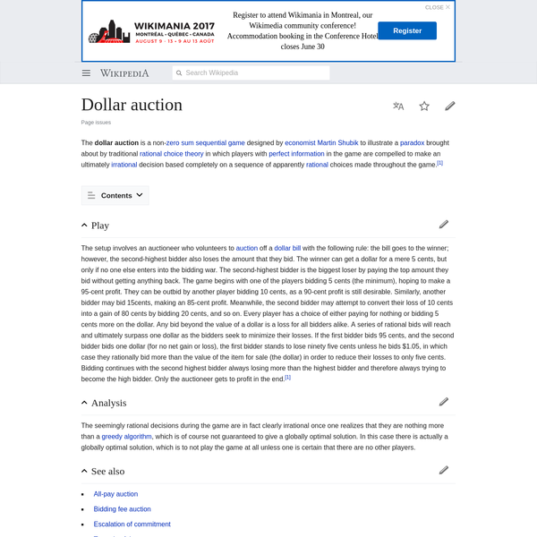 The dollar auction is a non- zero sum sequential game designed by economist Martin Shubik to illustrate a paradox brought about by traditional rational choice theory in which players with perfect information in the game are compelled to make an ultimately irrational decision based completely on a sequence of apparently rational choices made throughout the game.