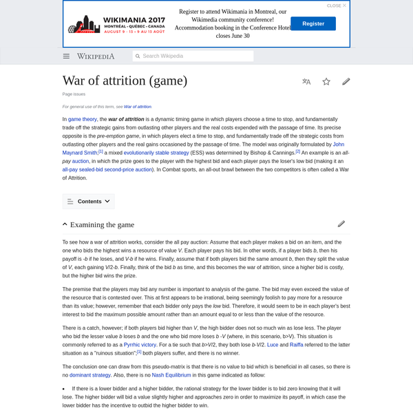 In game theory, the war of attrition is a dynamic timing game in which players choose a time to stop, and fundamentally trade off the strategic gains from outlasting other players and the real costs expended with the passage of time.