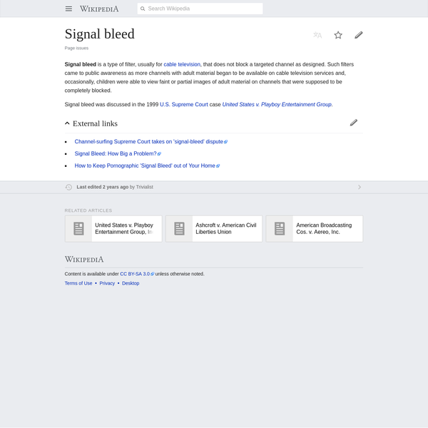 Signal bleed is a type of filter, usually for cable television, that does not block a targeted channel as designed. Such filters came to public awareness as more channels with adult material began to be available on cable television services and, occasionally, children were able to view faint or partial images of adult material on channels that were supposed to be completely blocked.