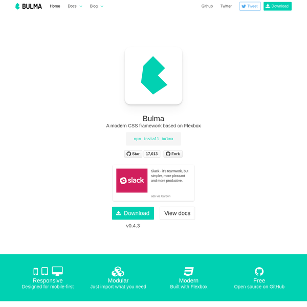 Bulma is an open source CSS framework based on Flexbox and built with Sass. It's 100% responsive, fully modular, and available for free.