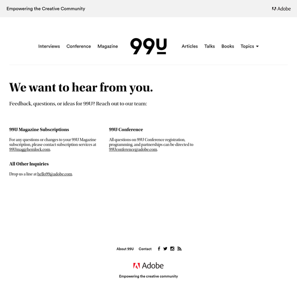 For any questions or changes to your 99U Magazine subscription, please contact subscription services at 99Umag@hemlock.com. All questions on 99U Conference registration, programming, and partnerships can be directed to 99Uconference@adobe.com.