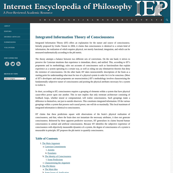 Integrated Information Theory (IIT) offers an explanation for the nature and source of consciousness. Initially proposed by Giulio Tononi in 2004, it claims that consciousness is identical to a certain kind of information, the realization of which requires physical, not merely functional, integration, and which can be measured mathematically according to the phi metric.