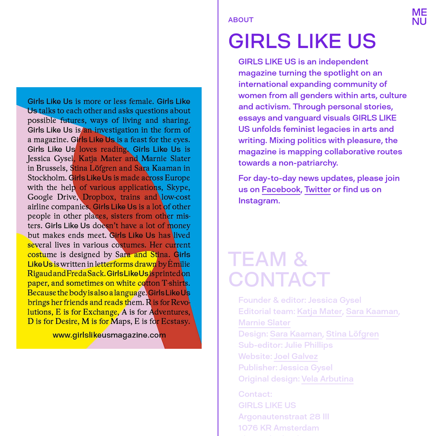 GIRLS LIKE US is an independent magazine turning the spotlight on an international expanding community of women from all genders within arts, culture and activism. Through personal stories, essays and vanguard visuals GIRLS LIKE US unfolds feminist legacies in arts and writing. Mixing politics with pleasure, the magazine is mapping collaborative routes towards a non-patriarchy.