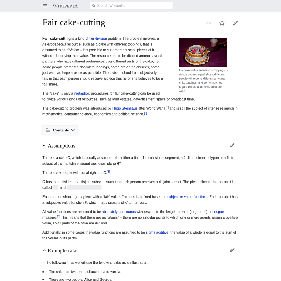 Fair cake-cutting is a kind of fair division problem. The problem involves a heterogeneous resource, such as a cake with different toppings, that is assumed to be divisible - it is possible to cut arbitrarily small pieces of it without destroying their value.