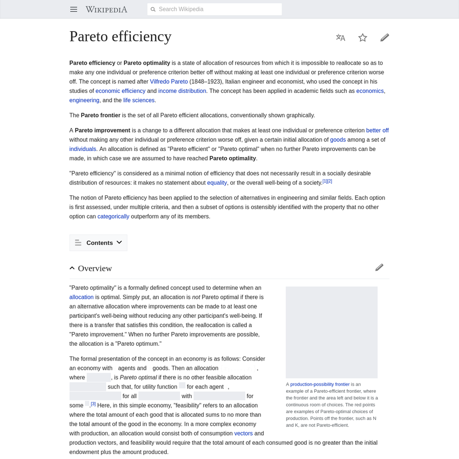 Pareto efficiency or Pareto optimality is a state of allocation of resources from which it is impossible to reallocate so as to make any one individual or preference criterion better off without making at least one individual or preference criterion worse off.