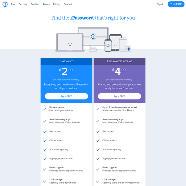 1Password supports macOS Yosemite or newer and Windows 7 or newer. The mobile apps support iOS 9 and Android 5.0 or newer. You can also access all your information on 1Password.com, which works in modern web browsers (Chrome, Safari, Firefox, and Edge) on Mac, Windows or Linux.