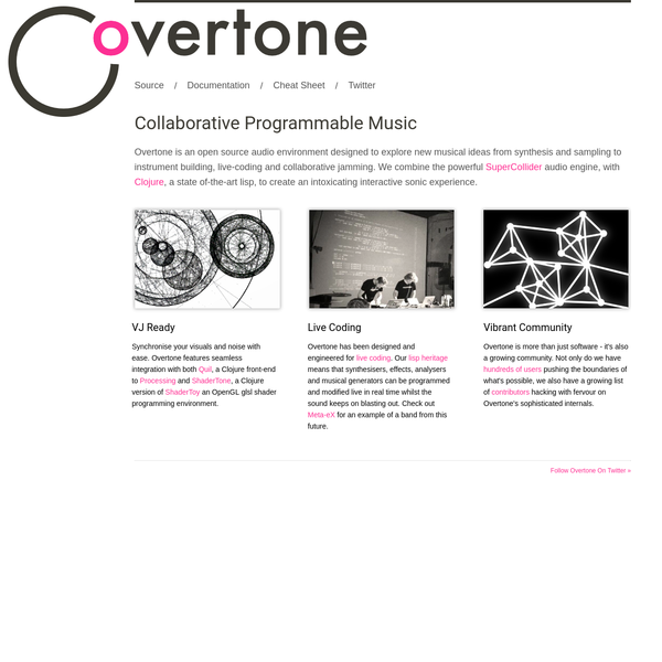 Overtone is an open source audio environment designed to explore new musical ideas from synthesis and sampling to instrument building, live-coding and collaborative jamming. We combine the powerful SuperCollider audio engine, with Clojure, a state of-the-art lisp, to create an intoxicating interactive sonic experience.