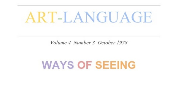 """ART-LANGUAGE Volume 4 Number 3 October 1978 WAYS OF SEEING A Note: If you want to take part in a discussion around this text, feel free to right click on the text and click """"Comment."""" I am a dude in grad school who is transcribing this on my free time, which is a bit like being underwater, ..."""