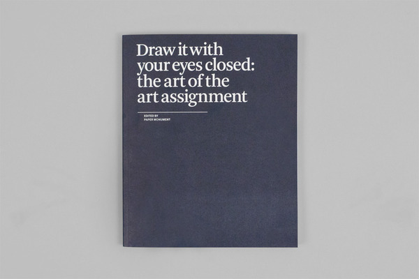 """edited by Prem Krishnamurthy, and designed by Project Projects    2012, New York, Paper Monument      *Draw it with your eyes closed*considers art education as an object of inquiry by examining its most basic form of pedagogy: the art assignment. At once questioning, criticizing, and informing the role and purpose of the assignment, the book collects a range of essays, drawings, and creative briefs from over 100 artists, writers, and educators, including: Julie Ault, John Baldessari, Martin Beck, James Benning, Liam Gillick, Christine Hill, Bob Nickas, Amie Siegel, Amy Sillman, and many more.      7"""" x 8.5"""""""
