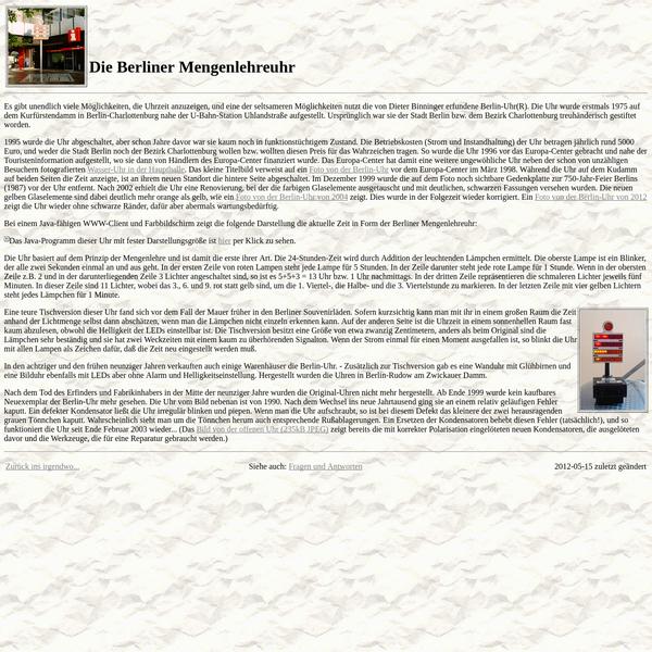 Es gibt unendlich viele Möglichkeiten, die Uhrzeit anzuzeigen, und eine der seltsameren Möglichkeiten nutzt die von Dieter Binninger erfundene Berlin-Uhr(R). Die Uhr wurde erstmals 1975 auf dem Kurfürstendamm in Berlin-Charlottenburg nahe der U-Bahn-Station Uhlandstraße aufgestellt. Ursprünglich war sie der Stadt Berlin bzw. dem Bezirk Charlottenburg treuhänderisch gestiftet worden.