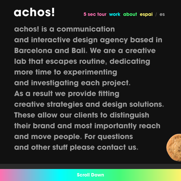 achos! is a communication and interactive design agency based in Barcelona, a creative lab that escapes routine, dedicating more time to experimenting and investigating each project, as a result we provide creative strategies and design solutions to allow our clients to distinguish their brand and most importantly reach and move people.