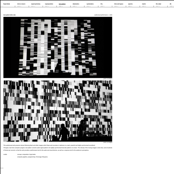 This audiovisual work presents intense flickering black and white imagery which floats and convulses in darkness to a stark, powerful and highly synchronised soundtrack. Through a real-time computer program, test pattern converts audio signal patterns into tightly synchronised barcode patterns on screen.