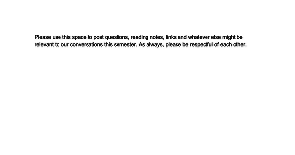 Please use this space to post questions, reading notes, links and whatever else might be relevant to our conversations this semester. As always, please be respectful of each other.