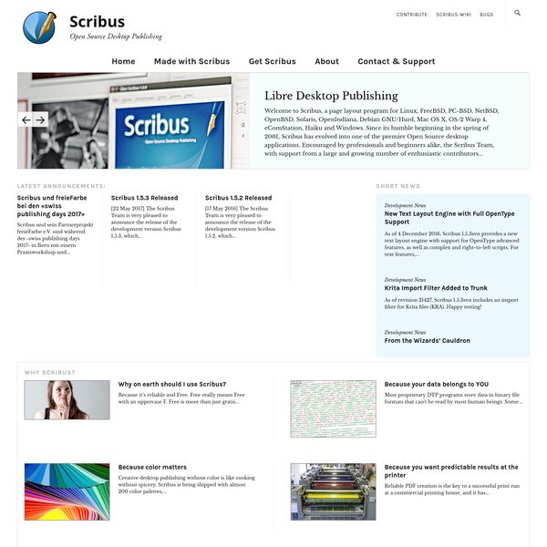 Welcome to Scribus, a page layout program for Linux, FreeBSD, PC-BSD, NetBSD, OpenBSD, Solaris, OpenIndiana, Debian GNU/Hurd, Mac OS X, OS/2 Warp 4, eComStation, Haiku and Windows. Since its humble beginning in the spring of 2001, Scribus has evolved into one of the premier Open Source desktop applications.
