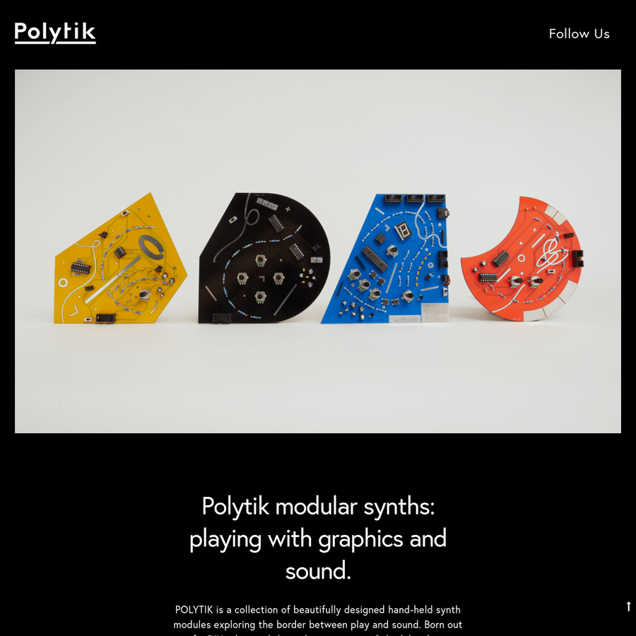 POLYTIK is a collection of beautifully designed hand-held synth modules exploring the border between play and sound. Born out of a DIY ethos and the maker community, Polytik has been crafted into something very different - a series of beautifully designed objects in their own right.