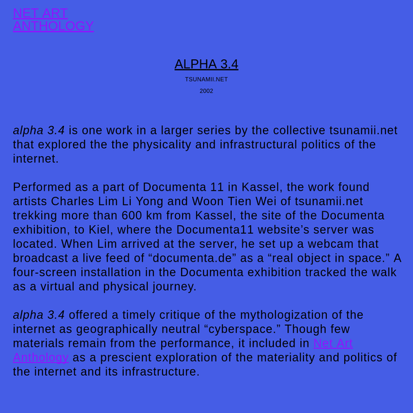 alpha 3.4 is one work in a larger series by the collective tsunamii.net that explored the the physicality and infrastructural politics of the internet.Performed as a part of Documenta 11 in Kassel, the work found artists Charles Lim Li Yong and Woon Tien Wei of tsunamii.net trekking more than 600 ...