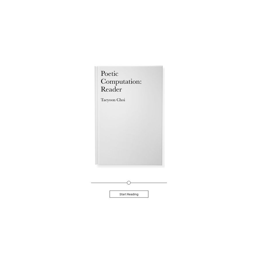 Poetic Computation: Reader is an online-book by Taeyoon Choi that discusses code as a form of poetry and aesthetic while raising ethical questions associated with it. The book is based on Choi's lectures at the School for Poetic Computation, an independent school he co-founded in New York City.