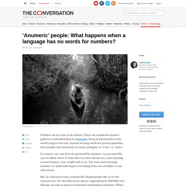 """Numbers do not exist in all cultures. There are numberless hunter-gatherers embedded deep in Amazonia, living along branches of the world's largest river tree. Instead of using words for precise quantities, these people rely exclusively on terms analogous to """"a few"""" or """"some."""" In contrast, our own lives are governed by numbers."""