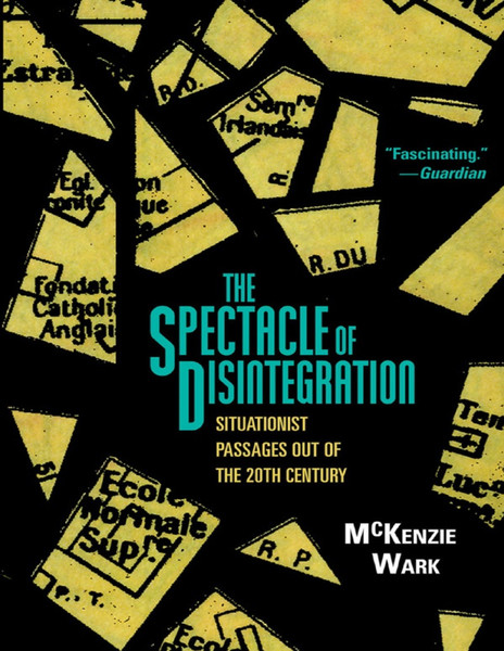 Wark, McKenzie_The Spectacle of Disintegration: Situationist Passages out of the 20th Century (2013)