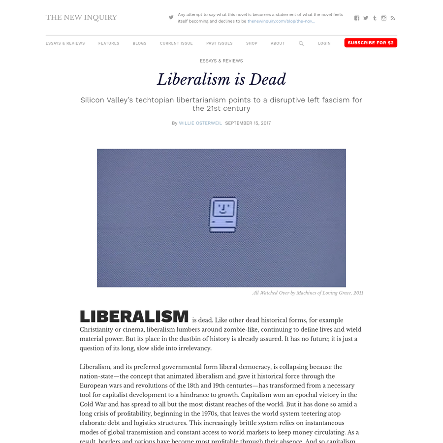 Liberalism is dead. Like other dead historical forms, for example Christianity or cinema, liberalism lumbers around zombie-like, continuing to define lives and wield material power. But its place in the dustbin of history is already assured. It has no future; it is just a question of its long, slow slide into irrelevancy.