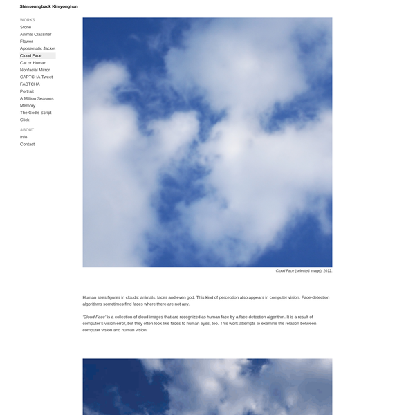 Human sees figures in clouds: animals, faces and even god. This kind of perception also appears in computer vision. Face-detection algorithms sometimes find faces where there are not any. 'Cloud Face' is a collection of cloud images that are recognized as human face by a face-detection algorithm.