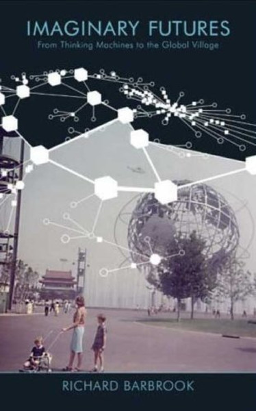 Richard Barbrook: Imaginary Futures: From Thinking Machines to the Global Village, 2007