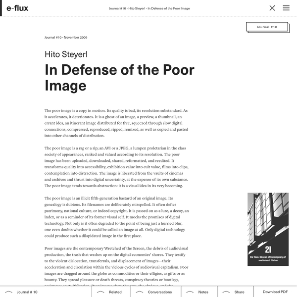 The poor image is a copy in motion. Its quality is bad, its resolution substandard. As it accelerates, it deteriorates. It is a ghost of an image, a preview, a thumbnail, an errant idea, an itinerant image distributed for free, squeezed through slow digital connections, compressed, reproduced, ripped, remixed, as well as copied and pasted into other channels of distribution.