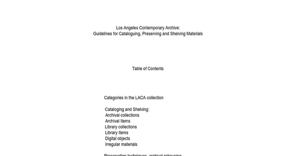 Los Angeles Contemporary Archive: Guidelines for Cataloguing, Preserving and Shelving Materials Table of Contents Categories in the LACA collection Cataloging and Shelving: Archival collections Archival Items Library collections Li...