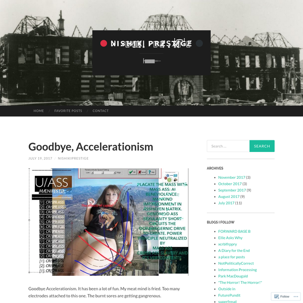 Goodbye Accelerationism. It has been a lot of fun. My meat mind is fried. Too many electrodes attached to this one. The burnt sores are getting gangrenous. Accelerationism is the only philosophical (and beyond) idea that has ever attracted my interest. I am a practical man at heart.