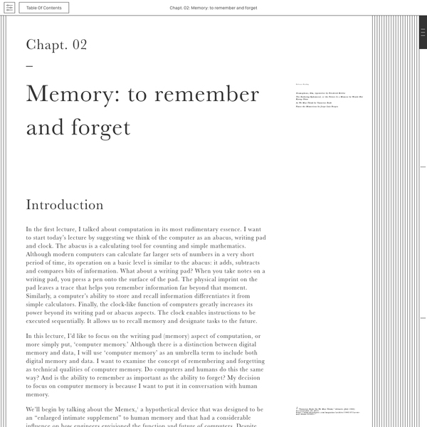 Chapter Two considers the concept of memory as operative in computers and humans, showing not only how models of the human brain have influenced the development of computer interfaces, but how the distinctive qualities of human memory set it apart from machine-namely, plasticity and the ability to forget.
