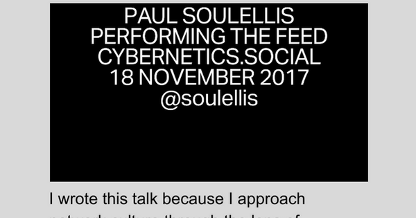 """Performing the Feed"" Paul Soulellis 1 I wrote this talk because I approach network culture through the lens of experimental publishing and publishing as artistic practice, and I see that lens shifting dramatically right now, as algorithmic media and the network become more and more entangled...."
