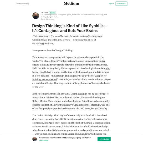 ( This essay is long. If it would be easier for you to read a pdf - though one without images and video links for now - please drop me a note at lee.vinsel@gmail.com) Have you ever heard of Design Thinking? Your answer to that question will depend largely on where you sit in the world.