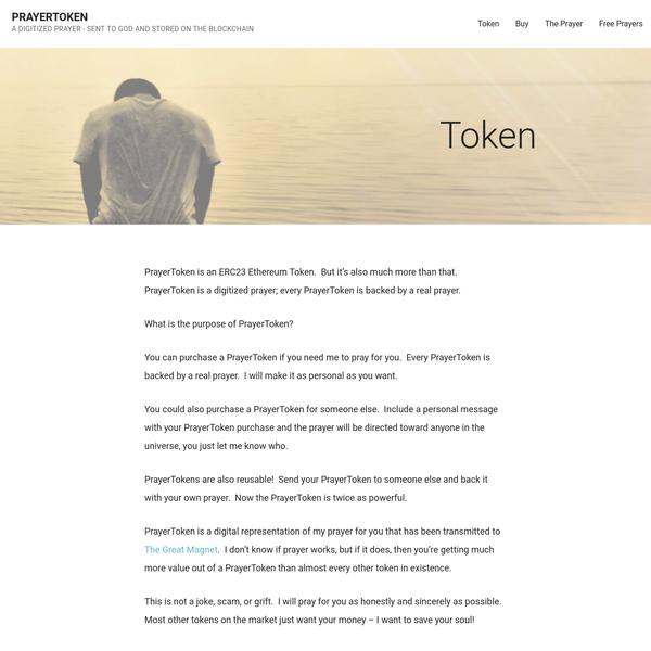 PrayerToken is an ERC23 Ethereum Token. But it's also much more than that. PrayerToken is a digitized prayer; every PrayerToken is backed by a real prayer. What is the purpose of PrayerToken? You can purchase a PrayerToken if you need me to pray for you. Every PrayerToken is backed by a real prayer.