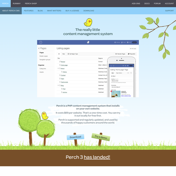 Perch is a PHP content management system that installs on your own website. Perch is supported and regularly updated, and used by thousands of happy customers around the world.