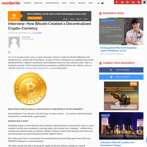 Bitcoin is an open source, peer-to-peer electronic currency created by Satoshi Nakamoto and maintained by a small team of developers. As part of what's turning into an ongoing series on the distributed Web, I talked to contributor Gavin Andresen about how the software works. This is a technical overview.